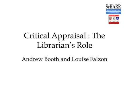 Critical Appraisal : The Librarian's Role Andrew Booth and Louise Falzon.