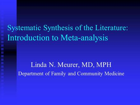 Systematic Synthesis of the Literature: Introduction to Meta-analysis Linda N. Meurer, MD, MPH Department of Family and Community Medicine.