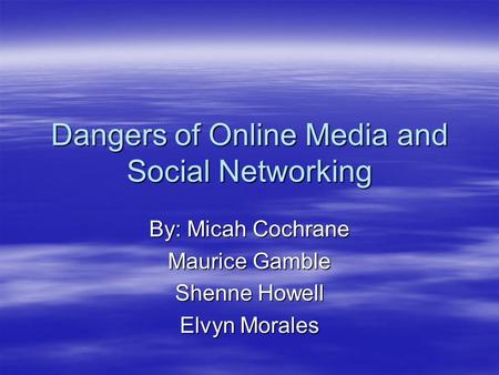 Dangers of Online Media and Social Networking By: Micah Cochrane Maurice Gamble Shenne Howell Elvyn Morales.