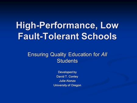 High-Performance, Low Fault-Tolerant Schools Ensuring Quality Education for All Students Developed by David T. Conley Julie Alonzo University of Oregon.