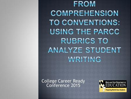 College Career Ready Conference 2015. Today we will:  Unpack the PARCC Narrative and Analytical writing rubrics while comparing them to the standards.