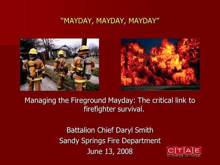 """MAYDAY, MAYDAY, MAYDAY"" Managing the Fireground Mayday: The critical link to firefighter survival. Battalion Chief Daryl Smith Sandy Springs Fire Department."