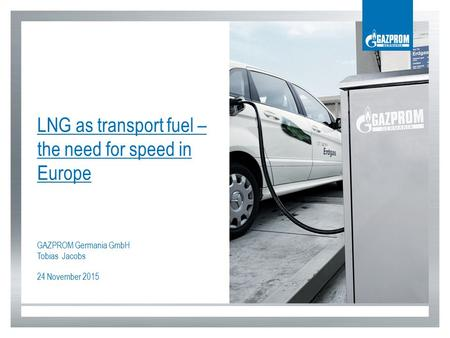 LNG as transport fuel – the need for speed in Europe GAZPROM Germania GmbH Tobias Jacobs 24 November 2015.