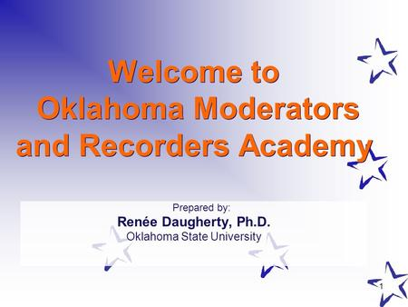 1 Welcome to Oklahoma Moderators and Recorders Academy Prepared by: Renée Daugherty, Ph.D. Oklahoma State University.