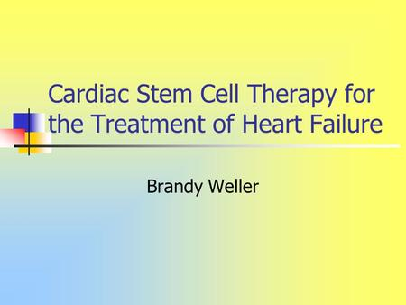 Cardiac Stem Cell Therapy for the Treatment of Heart Failure Brandy Weller.