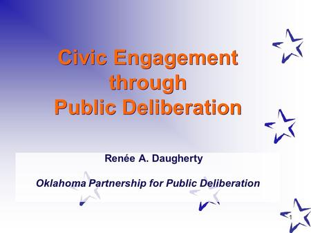 1 Civic Engagement through Public Deliberation Renée A. Daugherty Oklahoma Partnership for Public Deliberation.