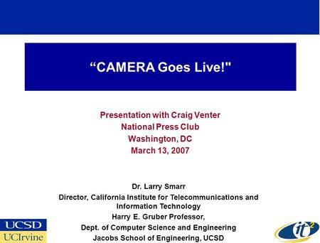 """CAMERA Goes Live! Presentation with Craig Venter National Press Club Washington, DC March 13, 2007 Dr. Larry Smarr Director, California Institute for."