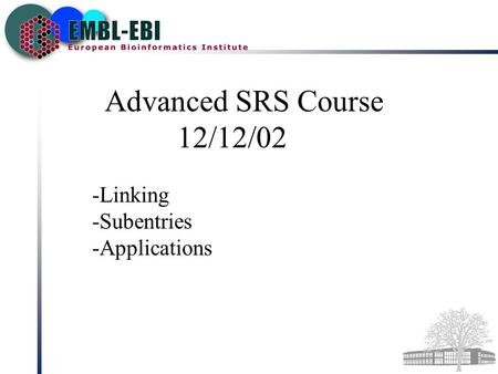 Advanced SRS Course 12/12/02 -Linking -Subentries -Applications.