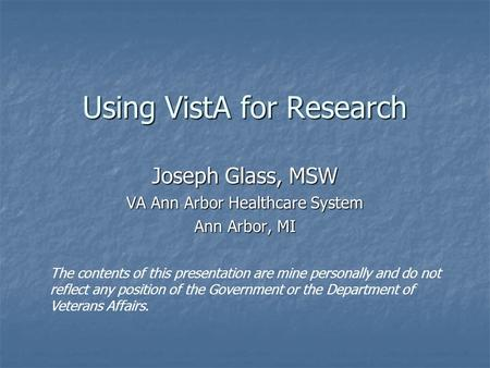 Using VistA for Research Joseph Glass, MSW VA Ann Arbor Healthcare System Ann Arbor, MI The contents of this presentation are mine personally and do not.