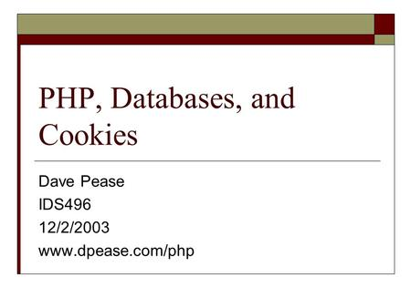 PHP, Databases, and Cookies Dave Pease IDS496 12/2/2003 www.dpease.com/php.