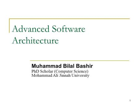 1 Advanced Software Architecture Muhammad Bilal Bashir PhD Scholar (Computer Science) Mohammad Ali Jinnah University.
