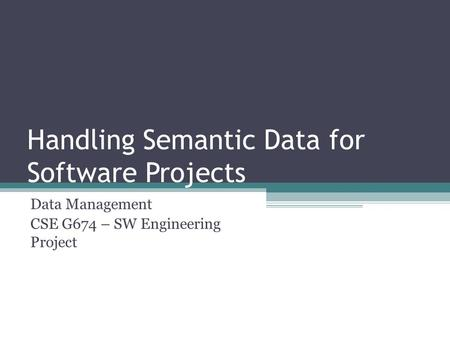 Handling Semantic Data for Software Projects Data Management CSE G674 – SW Engineering Project.