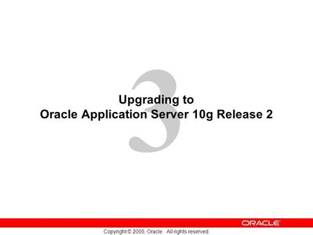 3 Copyright © 2005, Oracle. All rights reserved. Upgrading to Oracle Application Server 10g Release 2.