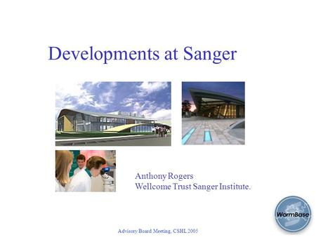 Advisory Board Meeting, CSHL 2005 Developments at Sanger Anthony Rogers Wellcome Trust Sanger Institute.