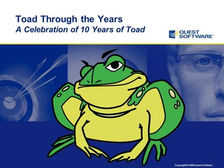 Copyright © 2006 Quest Software Toad Through the Years A Celebration of 10 Years of Toad.