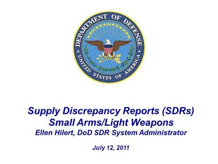 Supply Discrepancy Reports (SDRs) Small Arms/Light Weapons Ellen Hilert, DoD SDR System Administrator July 12, 2011.