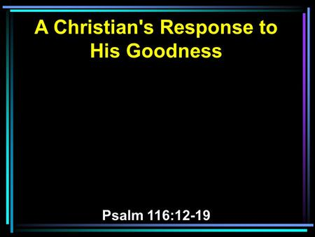 A Christian's Response to His Goodness Psalm 116:12-19.