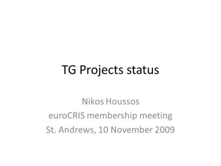TG Projects status Nikos Houssos euroCRIS membership meeting St. Andrews, 10 November 2009.