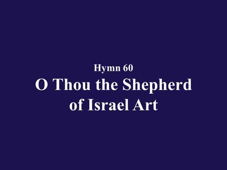 Hymn 60 O Thou the Shepherd of Israel Art. Verse 1 O Thou the Shepherd of Israel art;
