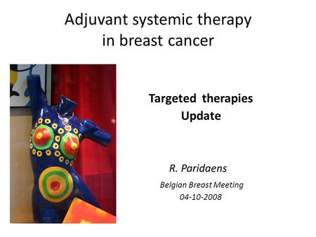 Adjuvant systemic therapy in breast cancer Targeted therapies Update R. Paridaens Belgian Breast Meeting 04-10-2008.