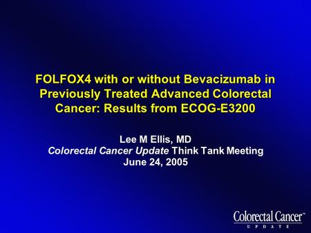 FOLFOX4 with or without Bevacizumab in Previously Treated Advanced Colorectal Cancer: Results from ECOG-E3200 Lee M Ellis, MD Colorectal Cancer Update.