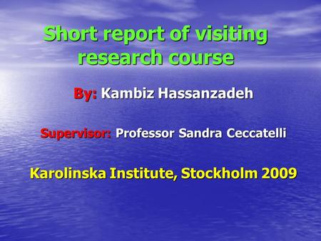 Short report of visiting research course By: Kambiz Hassanzadeh Supervisor: Professor Sandra Ceccatelli Karolinska Institute, Stockholm 2009.