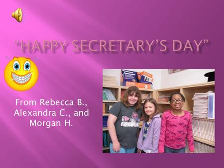 From Rebecca B., Alexandra C., and Morgan H.  Go Mrs. Crampton! You're the bomb!  You are kind, caring, helpful, awesome, funny, you work hard, and.