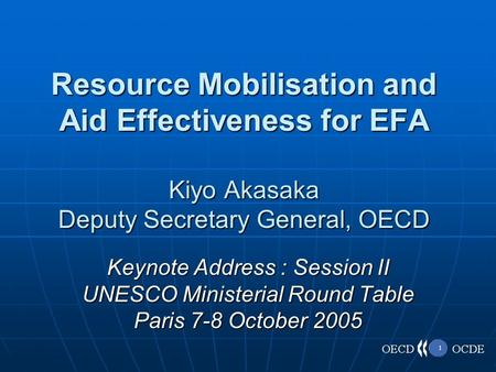 1 Resource Mobilisation and Aid Effectiveness for EFA Kiyo Akasaka Deputy Secretary General, OECD Keynote Address : Session II UNESCO Ministerial Round.