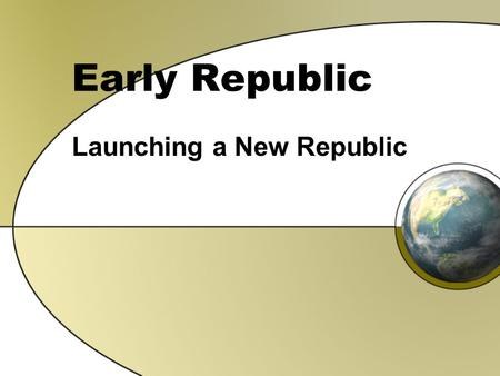 Early Republic Launching a New Republic. THINK about it… Under the new Constitution, we have a President What kind of person would you choose to help.