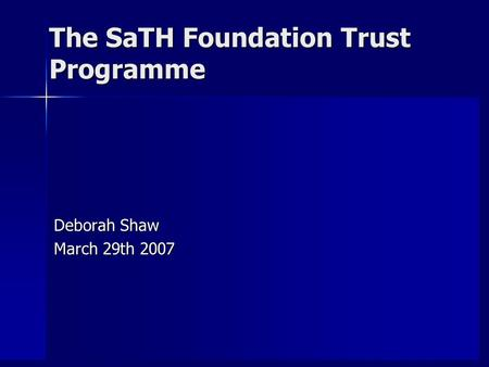 The SaTH Foundation Trust Programme Deborah Shaw March 29th 2007.