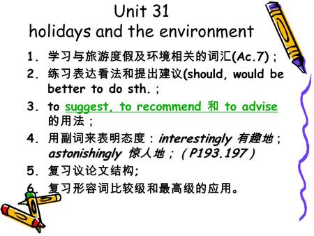 Unit 31 holidays and the environment 1. 学习与旅游度假及环境相关的词汇 (Ac.7) ; 2. 练习表达看法和提出建议 (should, would be better to do sth. ; 3.to suggest, to recommend 和 to advise.