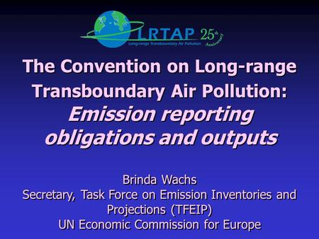 The Convention on Long-range Transboundary Air Pollution: Emission reporting obligations and outputs Brinda Wachs Secretary, Task Force on Emission Inventories.
