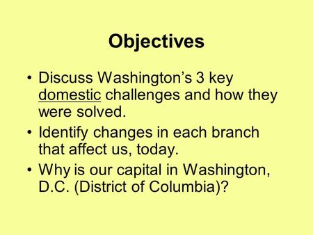 Objectives Discuss Washington's 3 key domestic challenges and how they were solved. Identify changes in each branch that affect us, today. Why is our capital.