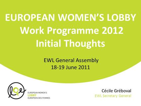 Cécile Gréboval EWL Secretary General EUROPEAN WOMEN'S LOBBY Work Programme 2012 Initial Thoughts EWL General Assembly 18-19 June 2011.