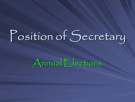 Position of Secretary Annual Elections. 7/1/09 Annual Elections Why Elect Me? Highly qualified Highly qualified Very enthusiastic Very enthusiastic Team.
