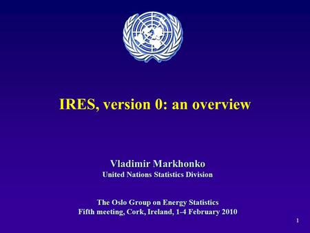 1 IRES, version 0: an overview Vladimir Markhonko United Nations Statistics Division The Oslo Group on Energy Statistics Fifth meeting, Cork, Ireland,