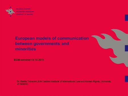 European models of communication between governments and minorities ECMI seminar 19.10.2015 Dr. Reetta Toivanen, Erik Castren Institute of International.