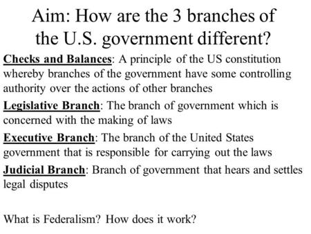 Aim: How are the 3 branches of the U.S. government different? Checks and Balances: A principle of the US constitution whereby branches of the government.