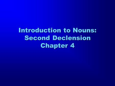 Introduction to Nouns: Second Declension Chapter 4.
