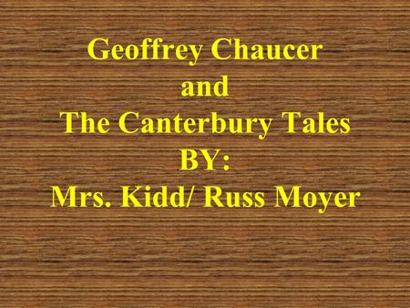 Geoffrey Chaucer and The Canterbury Tales BY: Mrs. Kidd/ Russ Moyer.