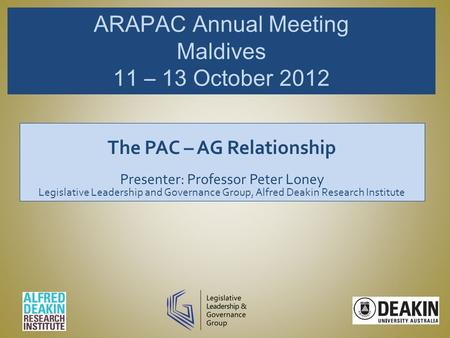 ARAPAC Annual Meeting Maldives 11 – 13 October 2012 The PAC – AG Relationship Presenter: Professor Peter Loney Legislative Leadership and Governance Group,