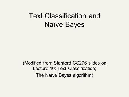 Text Classification and Naïve Bayes (Modified from Stanford CS276 slides on Lecture 10: Text Classification; The Naïve Bayes algorithm)