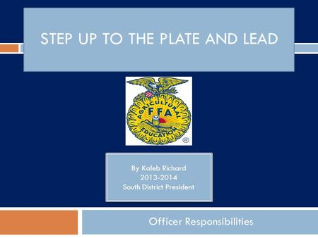 STEP UP TO THE PLATE AND LEAD Officer Responsibilities By Kaleb Richard 2013-2014 South District President By Kaleb Richard 2013-2014 South District President.