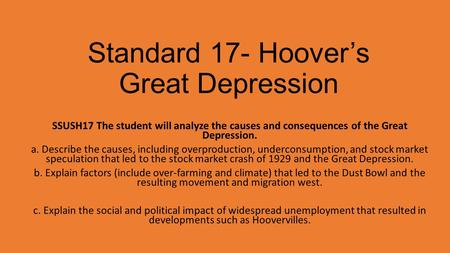 Standard 17- Hoover's Great Depression SSUSH17 The student will analyze the causes and consequences of the Great Depression. a. Describe the causes, including.