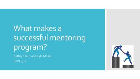 What makes a successful mentoring program? Kathryn Burr and Kyle Moser EPPL 501.