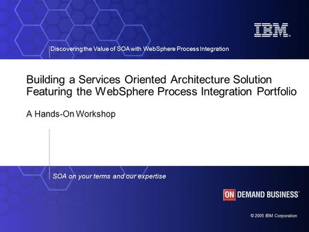 © 2005 IBM Corporation Discovering the Value of SOA with WebSphere Process Integration SOA on your terms and our expertise Building a Services Oriented.