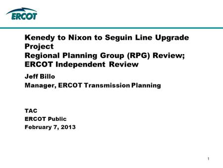 Jeff Billo Manager, ERCOT Transmission Planning Kenedy to Nixon to Seguin Line Upgrade Project Regional Planning Group (RPG) Review; ERCOT Independent.