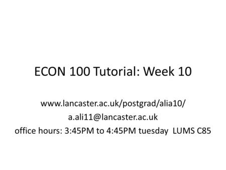 ECON 100 Tutorial: Week 10  office hours: 3:45PM to 4:45PM tuesday LUMS C85.