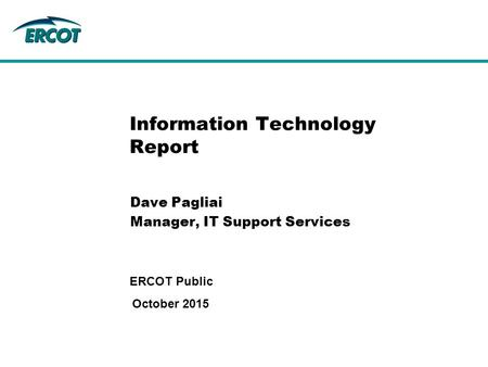Information Technology Report Dave Pagliai Manager, IT Support Services October 2015 ERCOT Public.