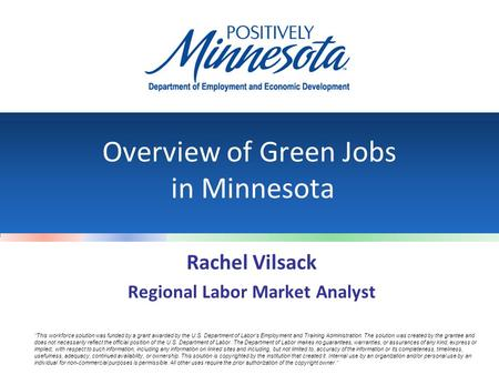 Overview of Green Jobs in Minnesota Rachel Vilsack Regional Labor Market Analyst ''This workforce solution was funded by a grant awarded by the U.S. Department.